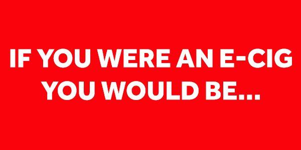 If you were an e-cig